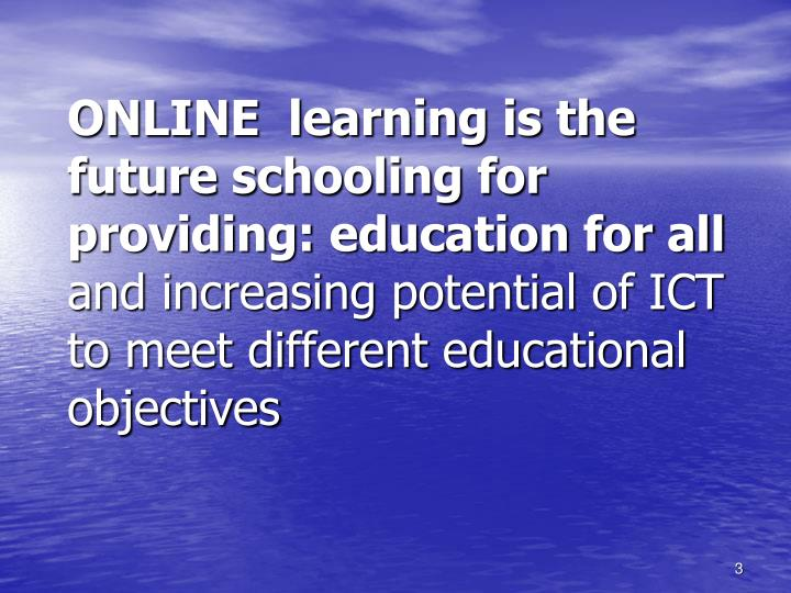 ONLINE  learning is the future schooling for providing: education for all