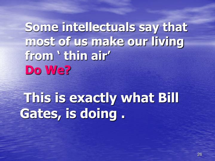 Some intellectuals say that most of us make our living from ' thin air'