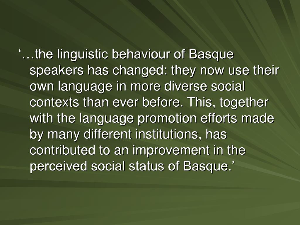 '…the linguistic behaviour of Basque speakers has changed: they now use their own language in more diverse social contexts than ever before. This, together with the language promotion efforts made by many different institutions, has contributed to an improvement in the perceived social status of Basque.'