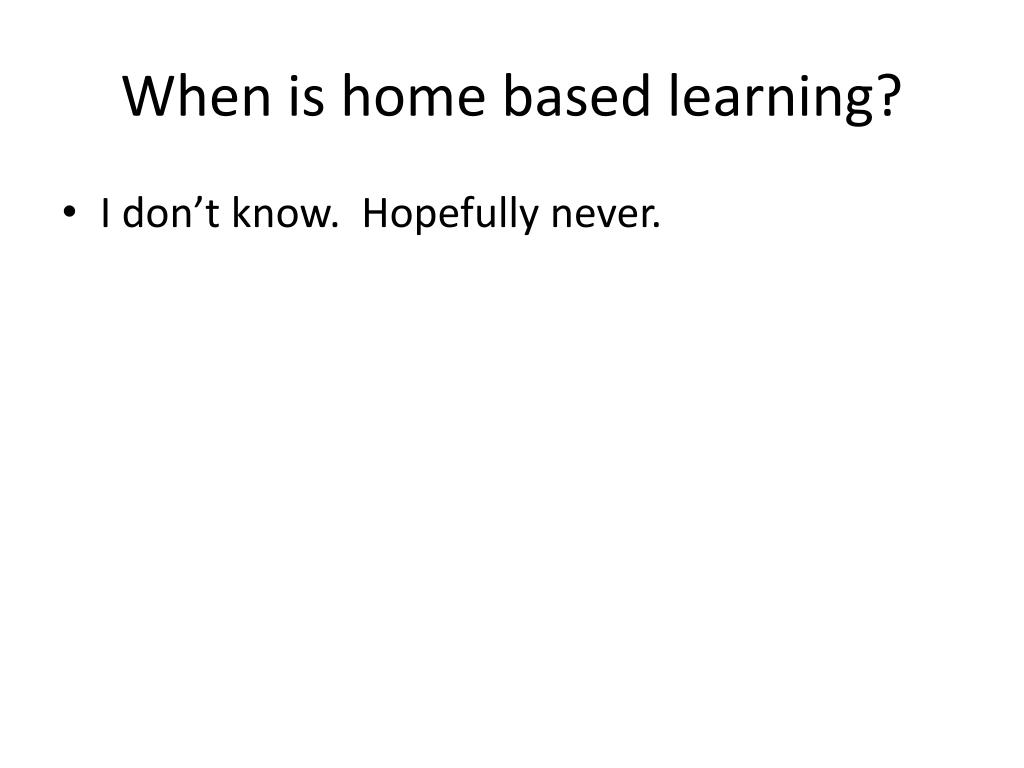 When is home based learning?