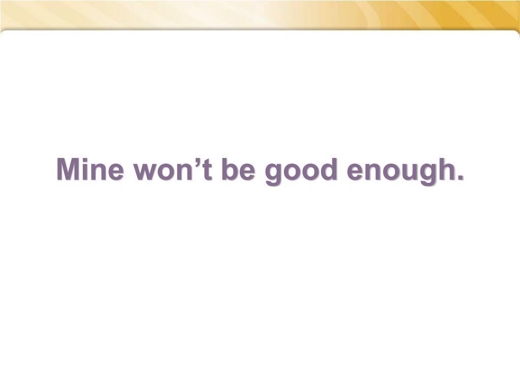 Mine won't be good enough.