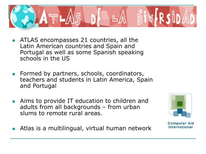 ATLAS encompasses 21 countries, all the Latin American countries and Spain and Portugal as well as some Spanish speaking schools in the US
