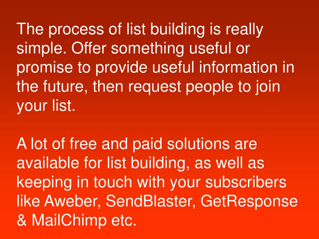 The process of list building is really simple. Offer something useful or promise to provide useful information in the future, then request people to join your list.