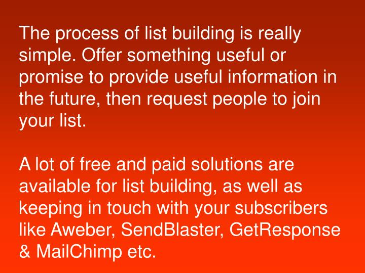 The process of list building is really simple. Offer something useful or promise to provide useful i...
