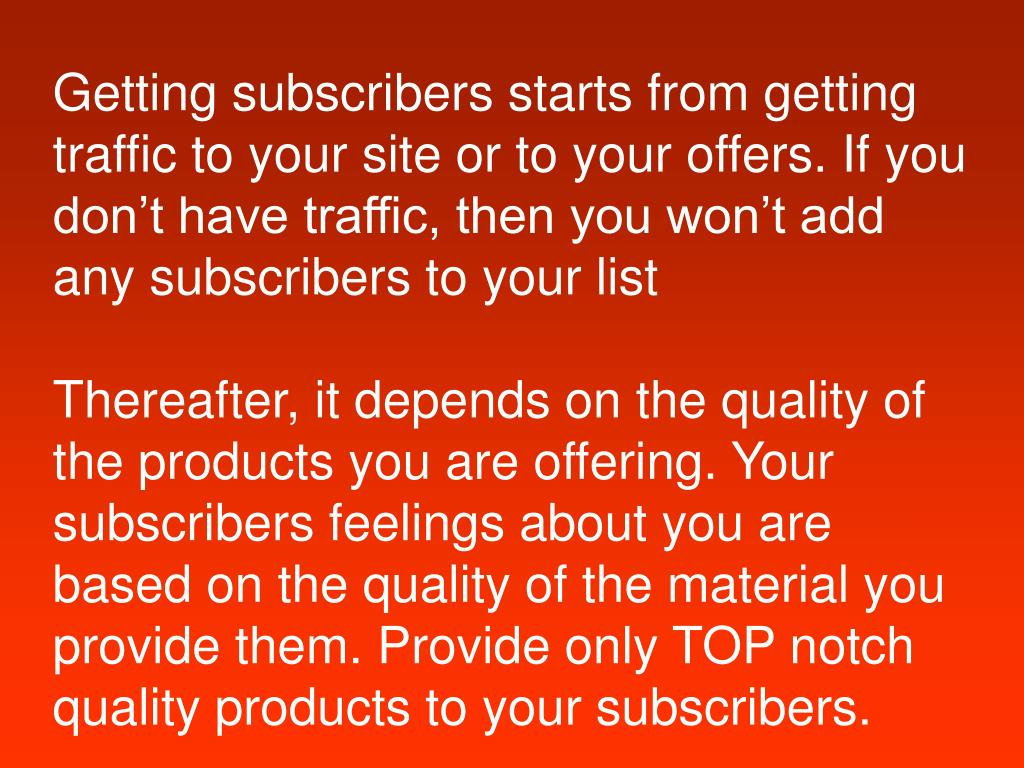 Getting subscribers starts from getting traffic to your site or to your offers. If you don't have traffic, then you won't add any subscribers to your list