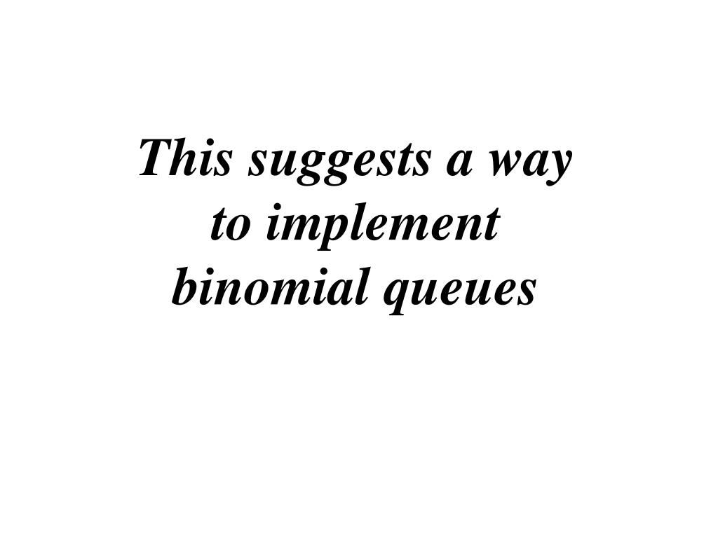 This suggests a way to implement binomial queues