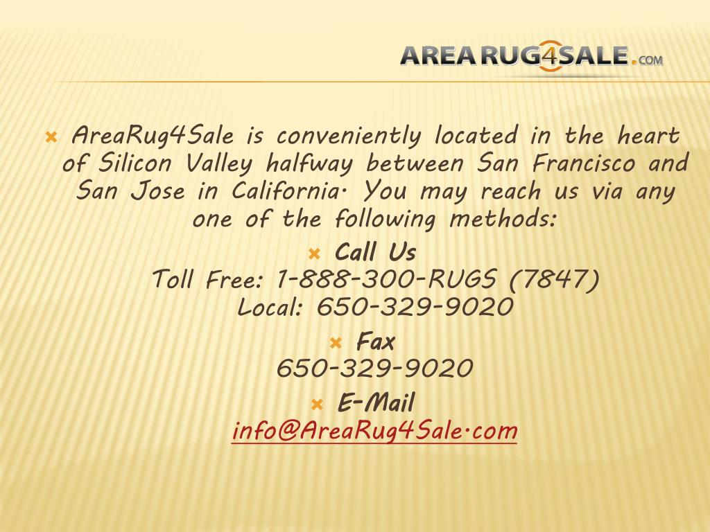 AreaRug4Sale is conveniently located in the heart of Silicon Valley halfway between San Francisco and San Jose in California. You may reach us via any one of the following methods: