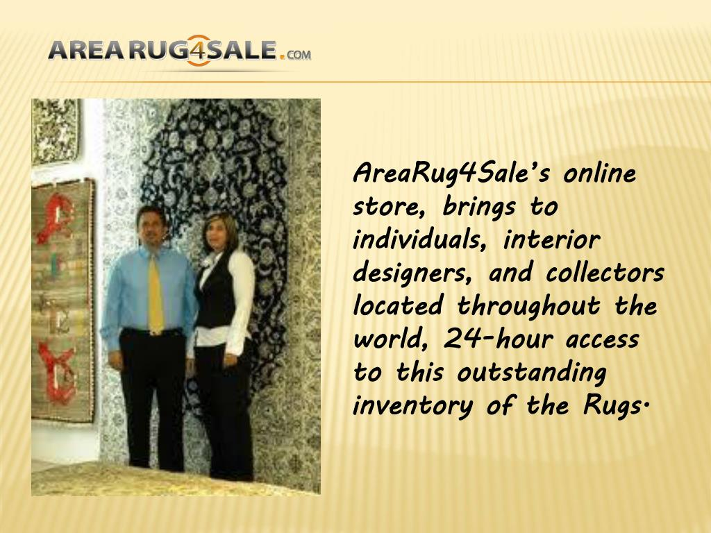 AreaRug4Sale's online store, brings to individuals, interior designers, and collectors located throughout the world, 24-hour access to this outstanding inventory of the Rugs.