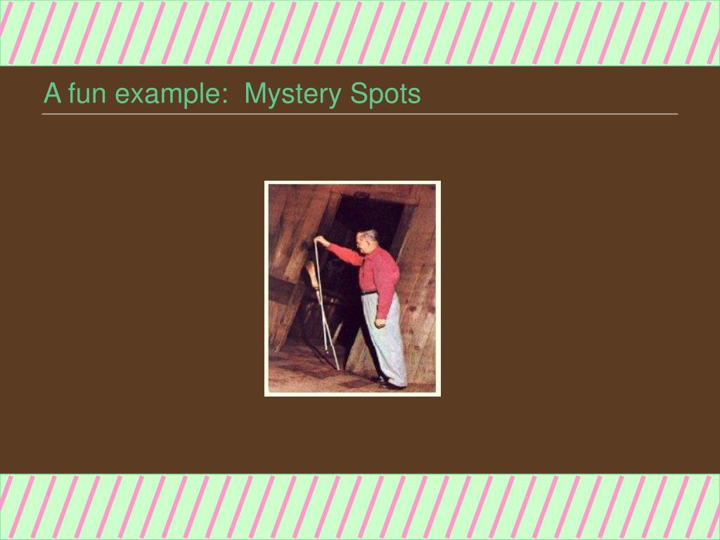 A fun example:  Mystery Spots