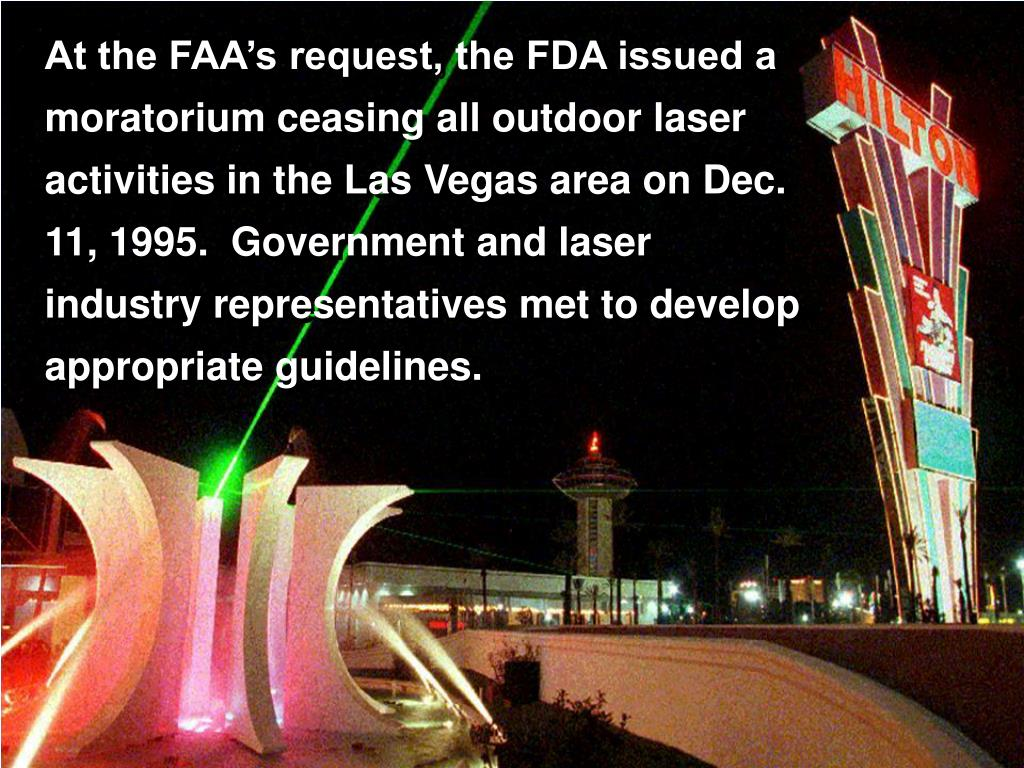 At the FAA's request, the FDA issued a moratorium ceasing all outdoor laser activities in the Las Vegas area on Dec. 11, 1995.  Government and laser industry representatives met to develop appropriate guidelines.