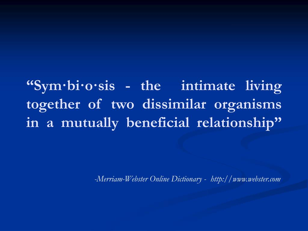 """Sym·bi·o·sis - the  intimate living together of two dissimilar organisms in a mutually beneficial relationship"""