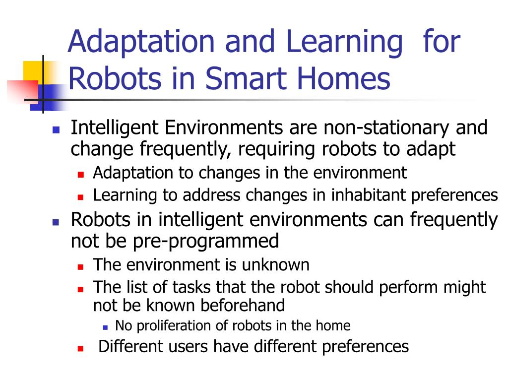 Adaptation and Learning  for Robots in Smart Homes