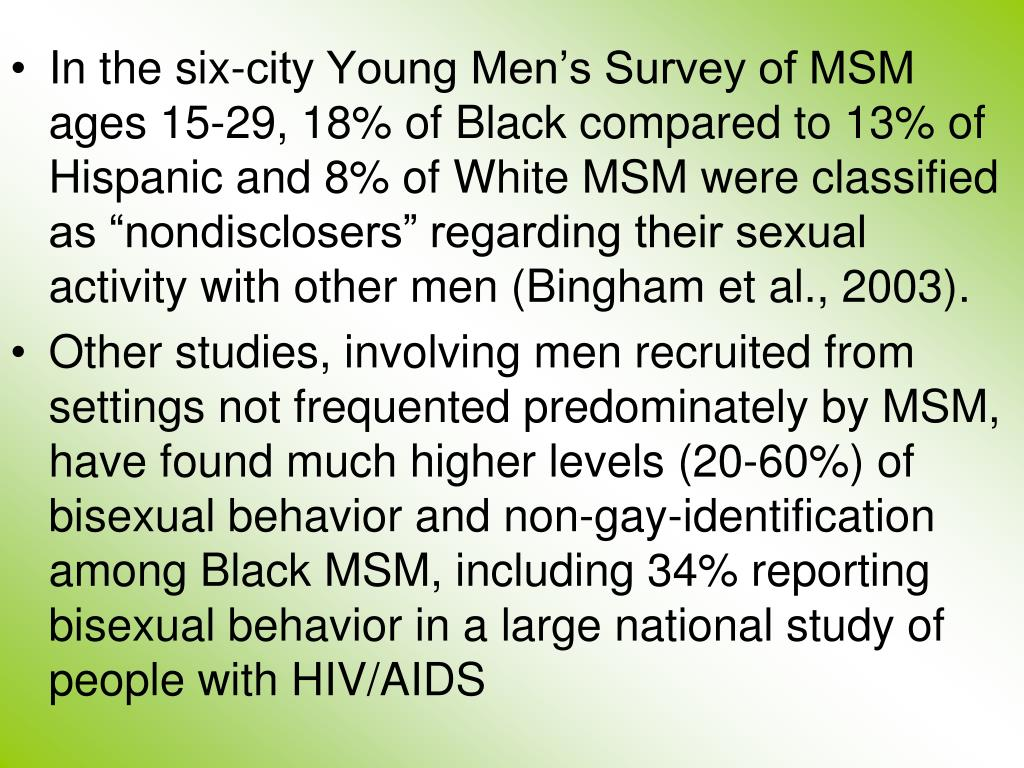 "In the six-city Young Men's Survey of MSM ages 15-29, 18% of Black compared to 13% of Hispanic and 8% of White MSM were classified as ""nondisclosers"" regarding their sexual activity with other men (Bingham et al., 2003)."