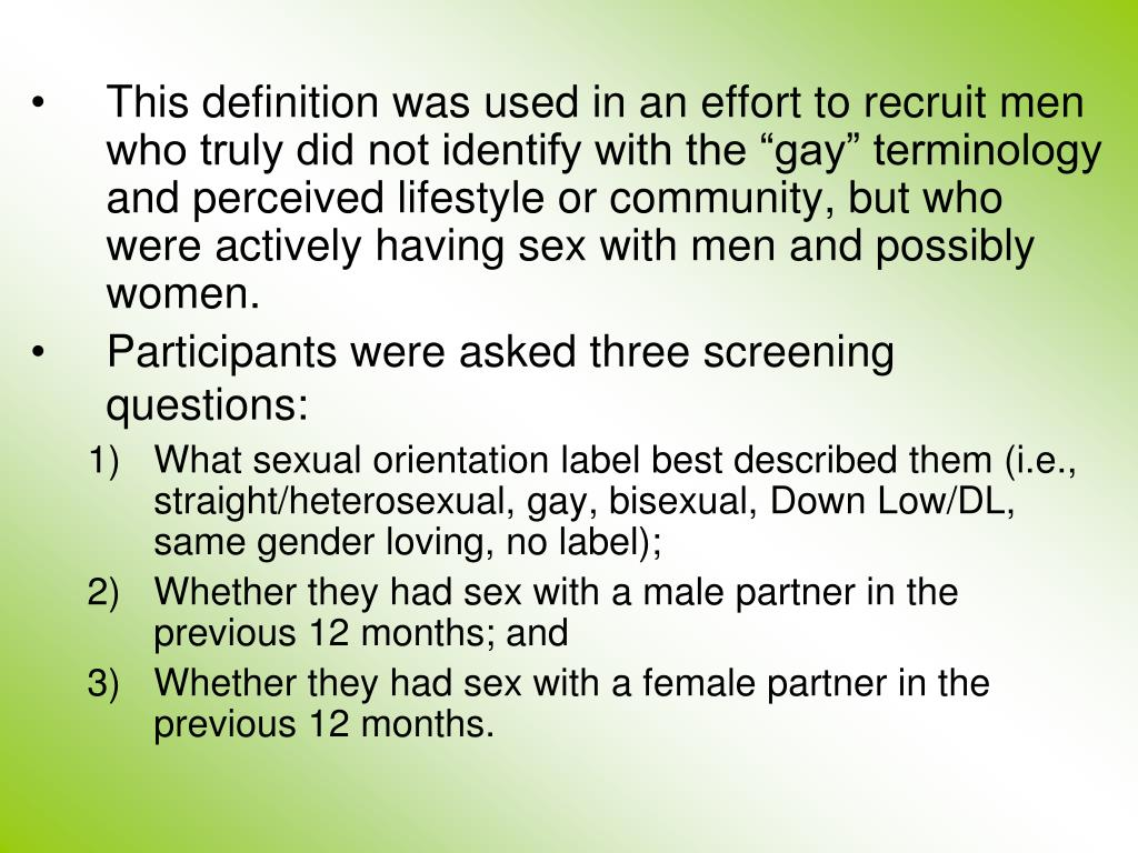 "This definition was used in an effort to recruit men who truly did not identify with the ""gay"" terminology and perceived lifestyle or community, but who were actively having sex with men and possibly women."