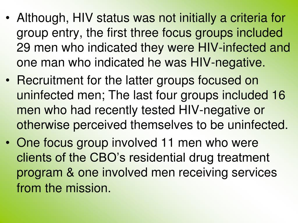 Although, HIV status was not initially a criteria for group entry, the first three focus groups included 29 men who indicated they were HIV-infected and one man who indicated he was HIV-negative.