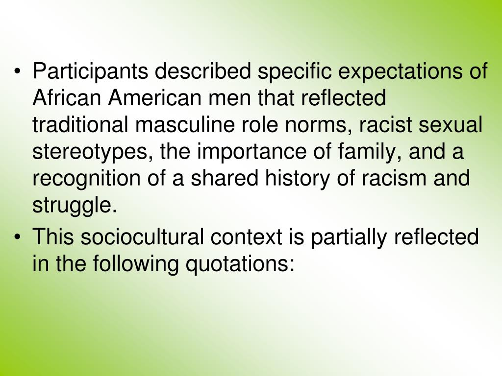 Participants described specific expectations of African American men that reflected traditional masculine role norms, racist sexual stereotypes, the importance of family, and a recognition of a shared history of racism and struggle.
