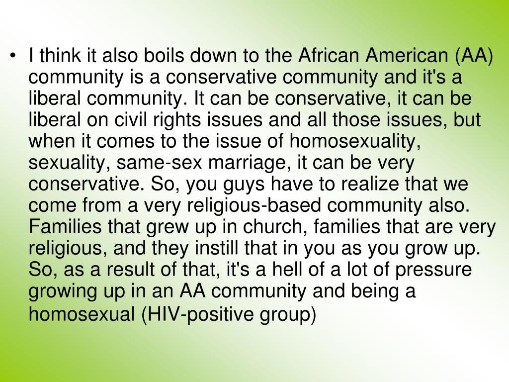 I think it also boils down to the African American (AA) community is a conservative community and it's a liberal community. It can be conservative, it can be liberal on civil rights issues and all those issues, but when it comes to the issue of homosexuality, sexuality, same-sex marriage, it can be very conservative. So, you guys have to realize that we come from a very religious-based community also. Families that grew up in church, families that are very religious, and they instill that in you as you grow up. So, as a result of that, it's a hell of a lot of pressure growing up in an AA community and being a homosexual (HIV-positive group)