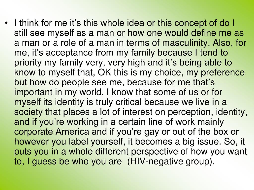 I think for me it's this whole idea or this concept of do I still see myself as a man or how one would define me as a man or a role of a man in terms of masculinity. Also, for me, it's acceptance from my family because I tend to priority my family very, very high and it's being able to know to myself that, OK this is my choice, my preference but how do people see me, because for me that's important in my world. I know that some of us or for myself its identity is truly critical because we live in a society that places a lot of interest on perception, identity, and if you're working in a certain line of work mainly corporate America and if you're gay or out of the box or however you label yourself, it becomes a big issue. So, it puts you in a whole different perspective of how you want to, I guess be who you are  (HIV-negative group).
