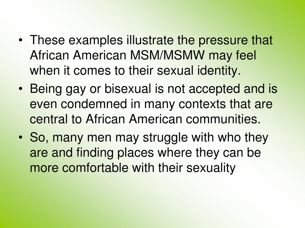 These examples illustrate the pressure that African American MSM/MSMW may feel when it comes to their sexual identity.