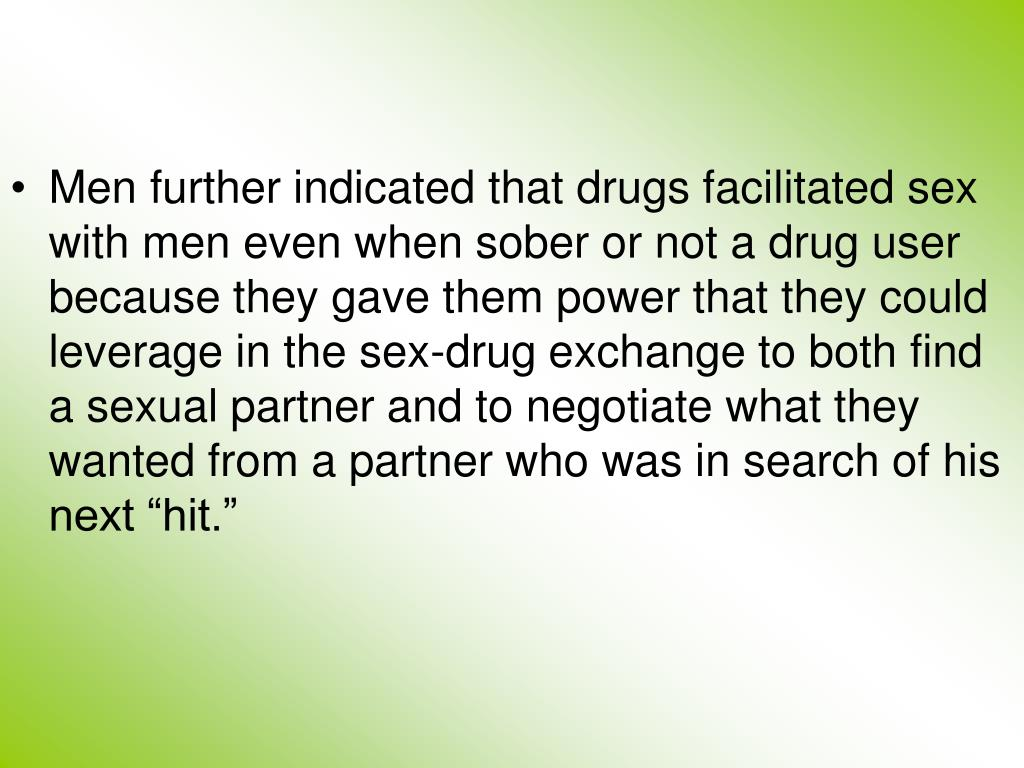 "Men further indicated that drugs facilitated sex with men even when sober or not a drug user because they gave them power that they could leverage in the sex-drug exchange to both find a sexual partner and to negotiate what they wanted from a partner who was in search of his next ""hit."""