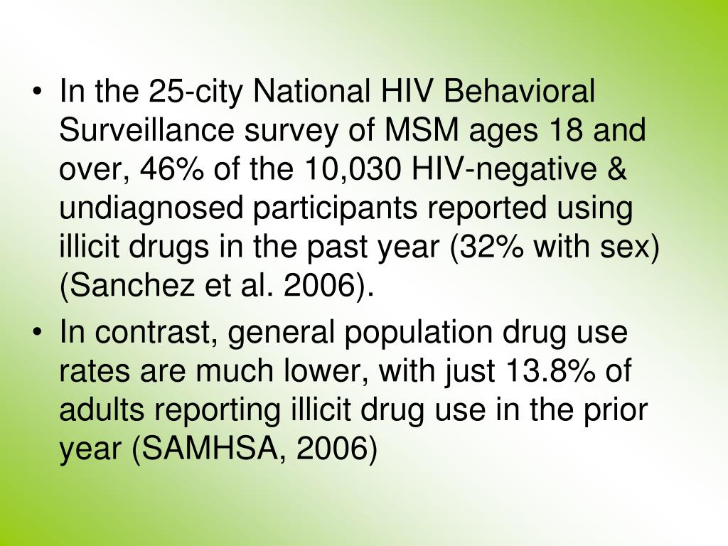 In the 25-city National HIV Behavioral Surveillance survey of MSM ages 18 and over, 46% of the 10,030 HIV-negative & undiagnosed participants reported using illicit drugs in the past year (32% with sex) (Sanchez et al. 2006).