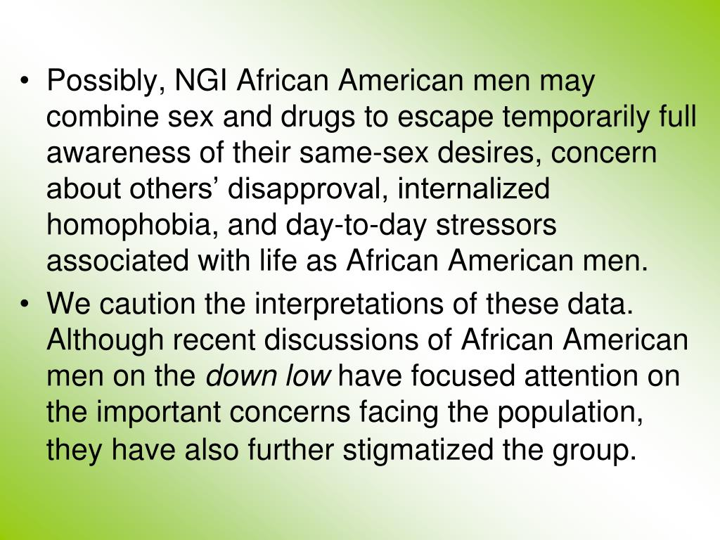 Possibly, NGI African American men may  combine sex and drugs to escape temporarily full awareness of their same-sex desires, concern about others' disapproval, internalized homophobia, and day-to-day stressors associated with life as African American men.