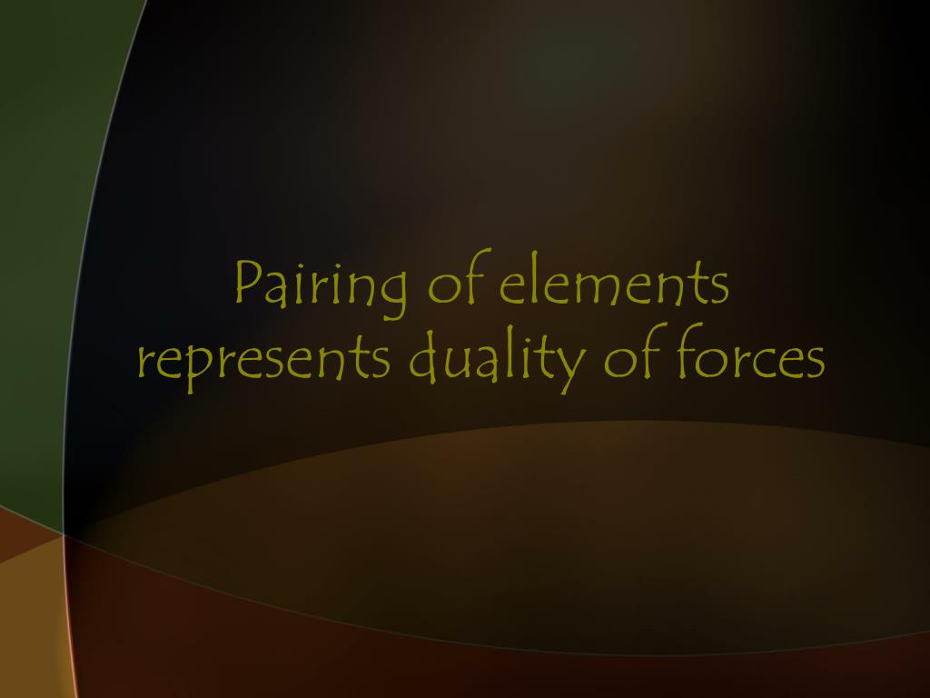 Pairing of elements represents duality of forces