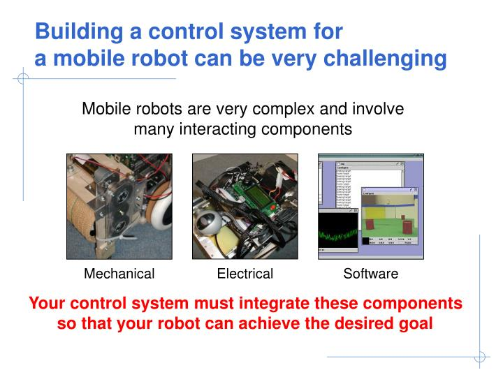 Building a control system for a mobile robot can be very challenging