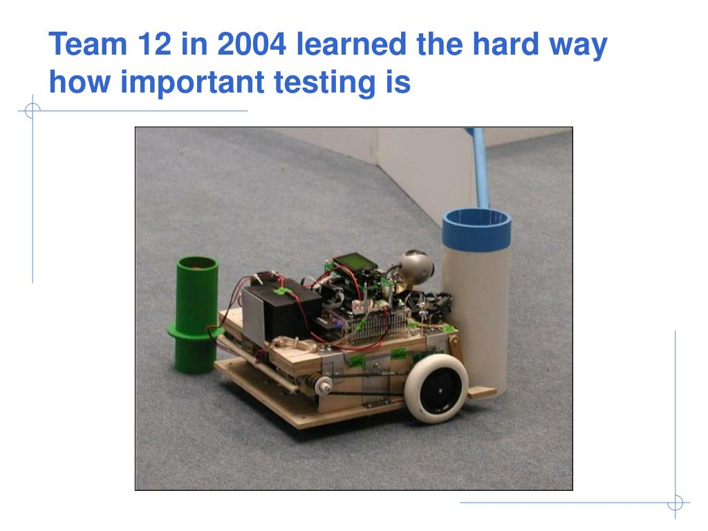 Team 12 in 2004 learned the hard way how important testing is