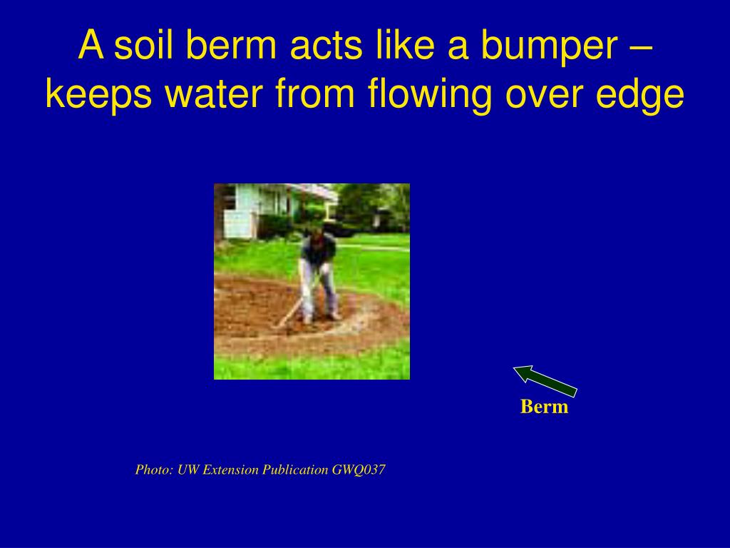 A soil berm acts like a bumper – keeps water from flowing over edge