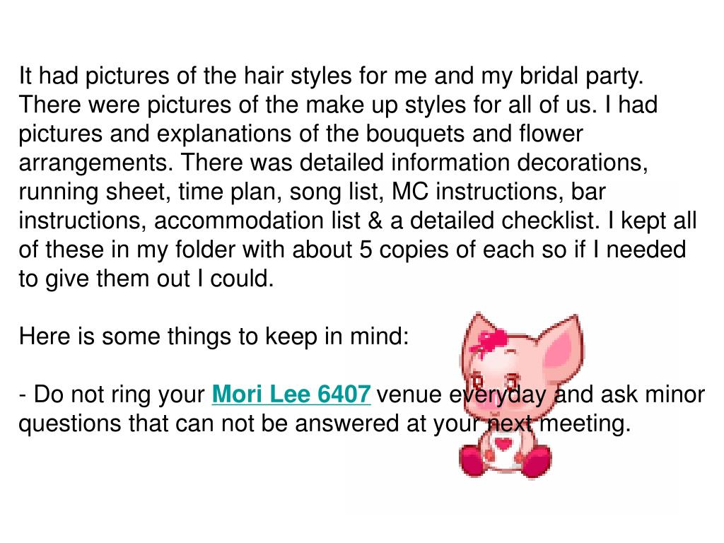 It had pictures of the hair styles for me and my bridal party. There were pictures of the make up styles for all of us. I had pictures and explanations of the bouquets and flower arrangements. There was detailed information decorations, running sheet, time plan, song list, MC instructions, bar instructions, accommodation list & a detailed checklist. I kept all of these in my folder with about 5 copies of each so if I needed to give them out I could.