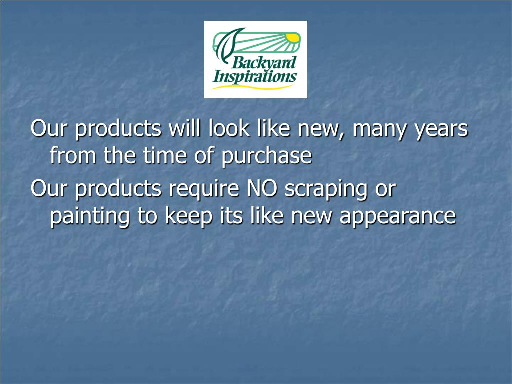 Our products will look like new, many years from the time of purchase