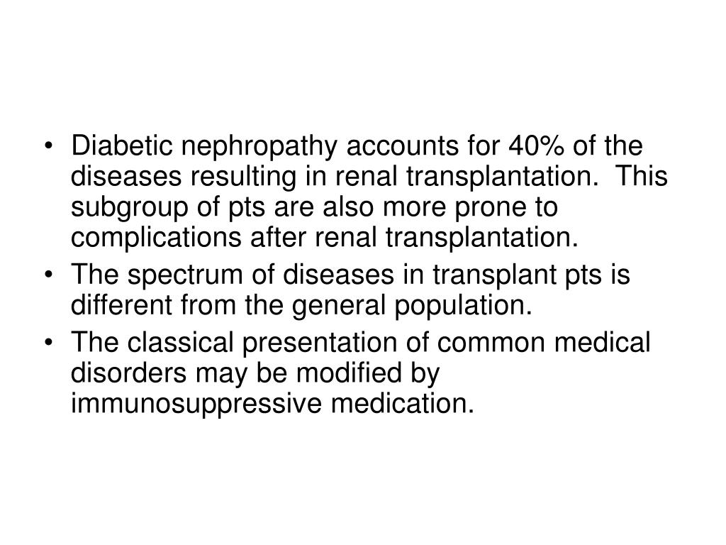 Diabetic nephropathy accounts for 40% of the diseases resulting in renal transplantation.  This subgroup of pts are also more prone to complications after renal transplantation.