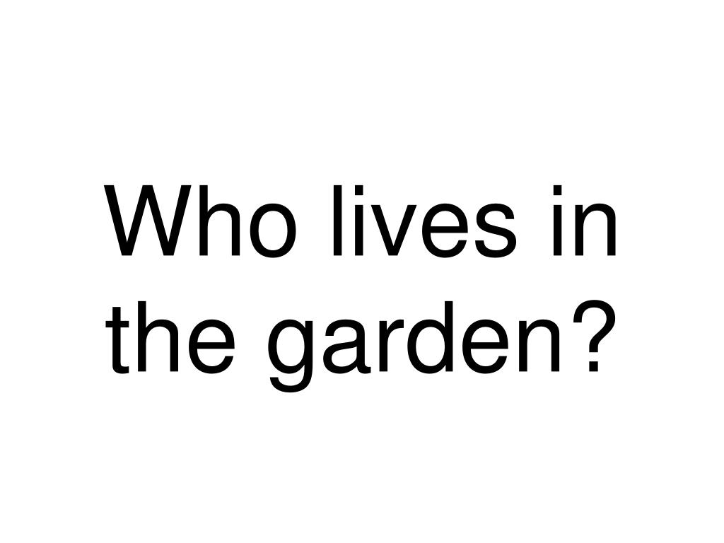 Who lives in the garden?