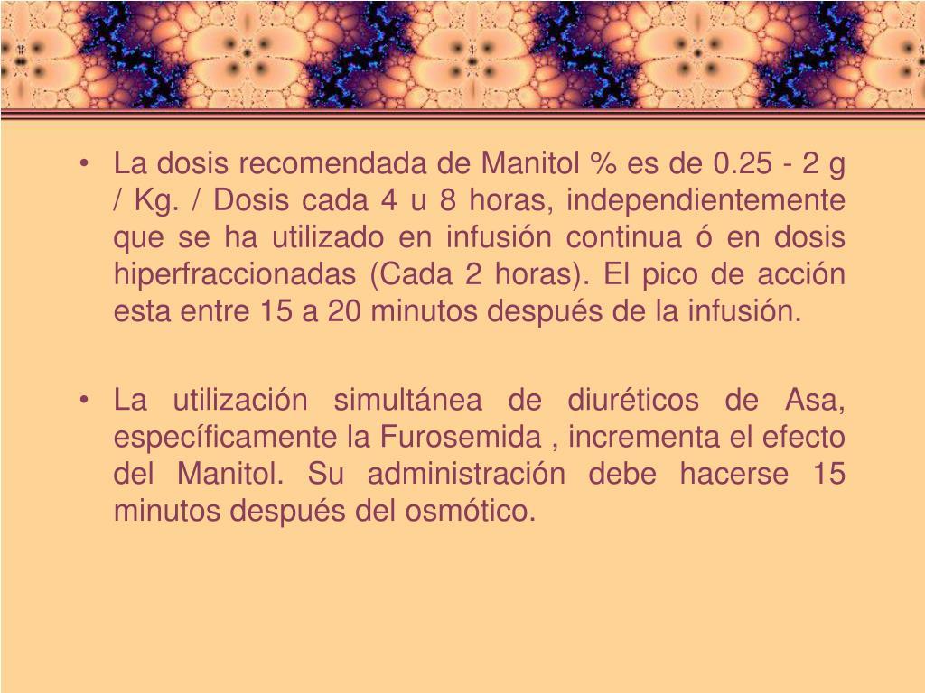 La dosis recomendada de Manitol % es de 0.25 - 2 g / Kg. / Dosis cada 4 u 8 horas, independientemente que se ha utilizado en infusión continua ó en dosis hiperfraccionadas (Cada 2 horas). El pico de acción esta entre 15 a 20 minutos después de la infusión.