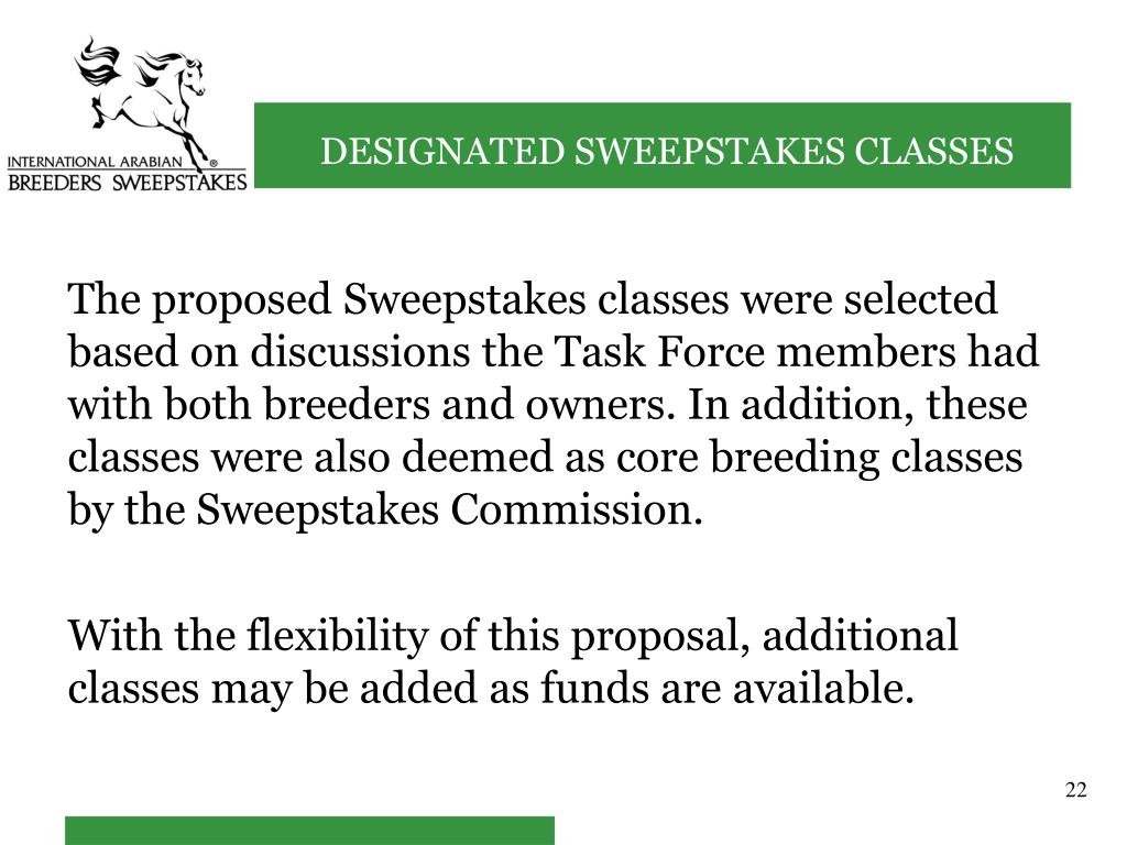 The proposed Sweepstakes classes were selected based on discussions the Task Force members had with both breeders and owners. In addition, these classes were also deemed as core breeding classes by the Sweepstakes Commission.