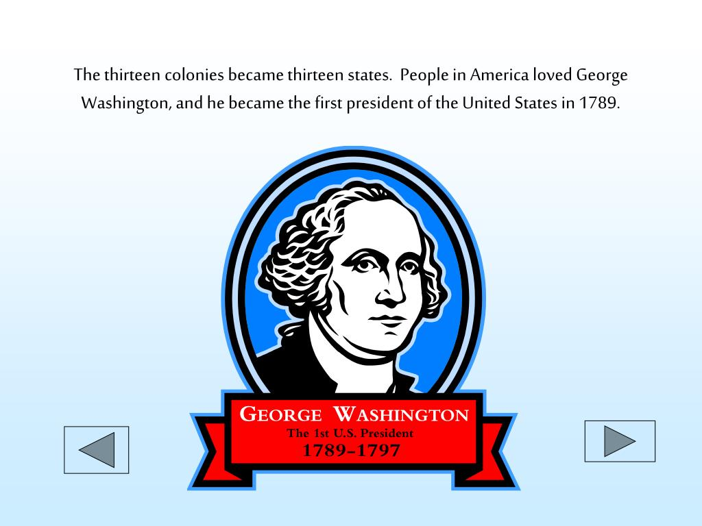 The thirteen colonies became thirteen states.  People in America loved George Washington, and he became the first president of the United States in 1789.
