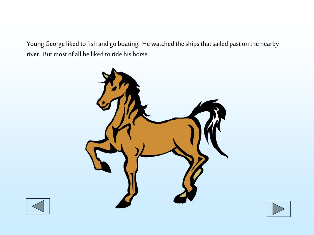 Young George liked to fish and go boating.  He watched the ships that sailed past on the nearby river.  But most of all he liked to ride his horse.