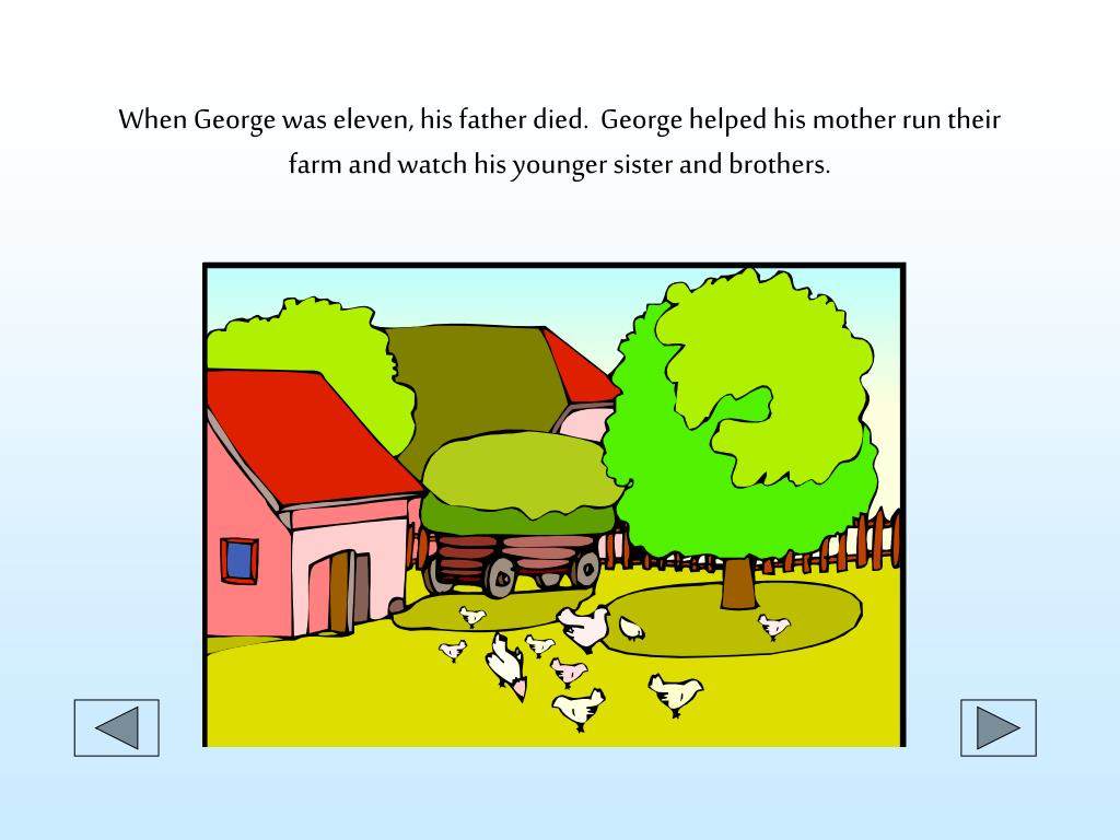 When George was eleven, his father died.  George helped his mother run their farm and watch his younger sister and brothers.