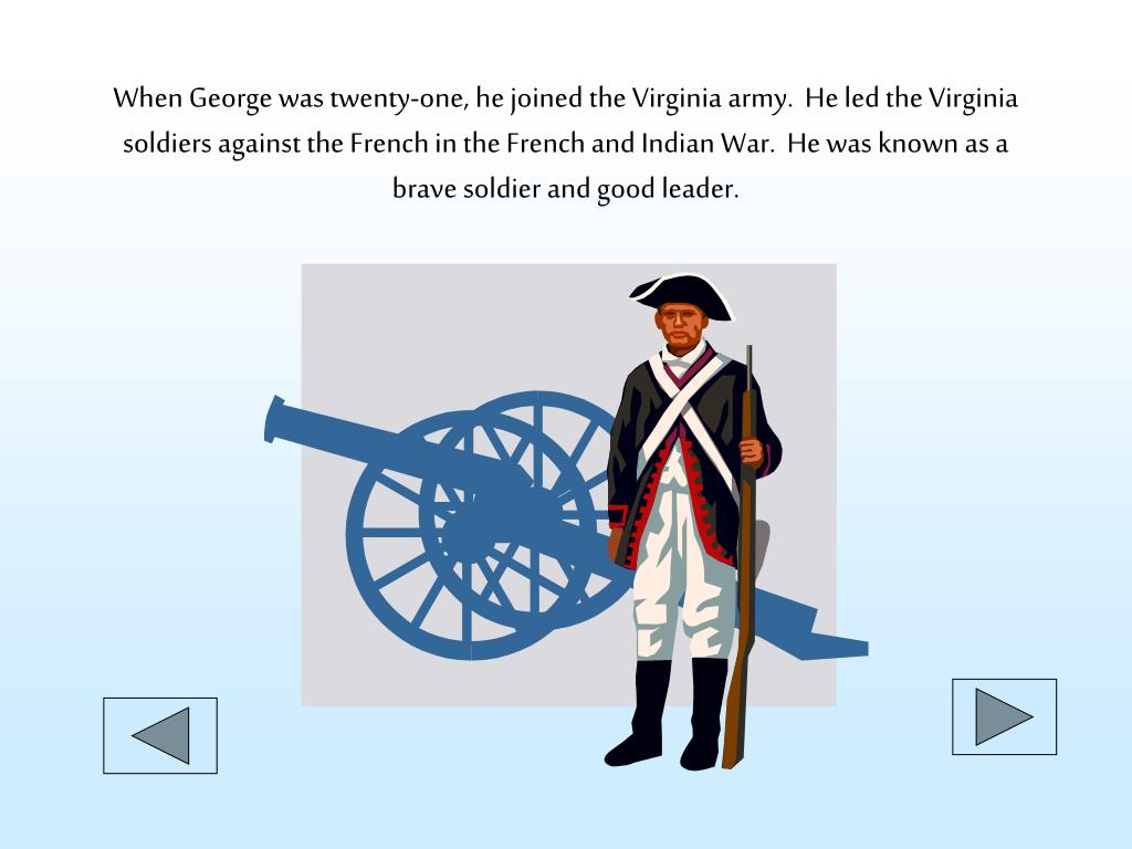 When George was twenty-one, he joined the Virginia army.  He led the Virginia soldiers against the French in the French and Indian War.  He was known as a brave soldier and good leader.