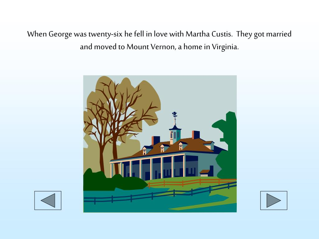 When George was twenty-six he fell in love with Martha Custis.  They got married and moved to Mount Vernon, a home in Virginia.