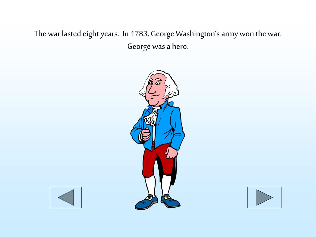 The war lasted eight years.  In 1783, George Washington's army won the war.  George was a hero.
