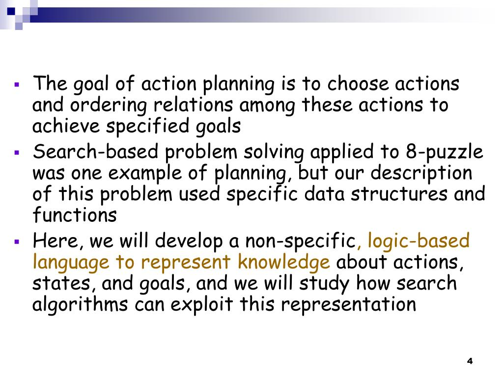 The goal of action planning is to choose actions and ordering relations among these actions to achieve specified goals