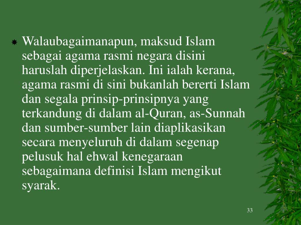 Walaubagaimanapun, maksud Islam sebagai agama rasmi negara disini haruslah diperjelaskan. Ini ialah kerana, agama rasmi di sini bukanlah bererti Islam dan segala prinsip-prinsipnya yang terkandung di dalam al-Quran, as-Sunnah dan sumber-sumber lain diaplikasikan secara menyeluruh di dalam segenap pelusuk hal ehwal kenegaraan sebagaimana definisi Islam mengikut syarak.