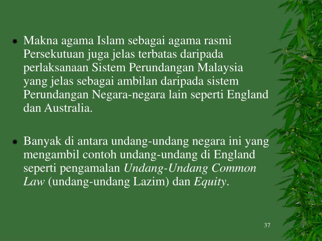 Makna agama Islam sebagai agama rasmi Persekutuan juga jelas terbatas daripada perlaksanaan Sistem Perundangan Malaysia yang jelas sebagai ambilan daripada sistem Perundangan Negara-negara lain seperti England dan Australia.
