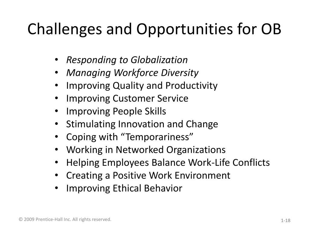 challenges and opportunities of ob Challenges and opportunities for ob responding to globalization increased foreign assignments working with people from different cultures coping with anti-capitalism backlash overseeing movement of jobs to countries with low-cost labor managing workforce diversity embracing diversity changing us demographics implications for managers .