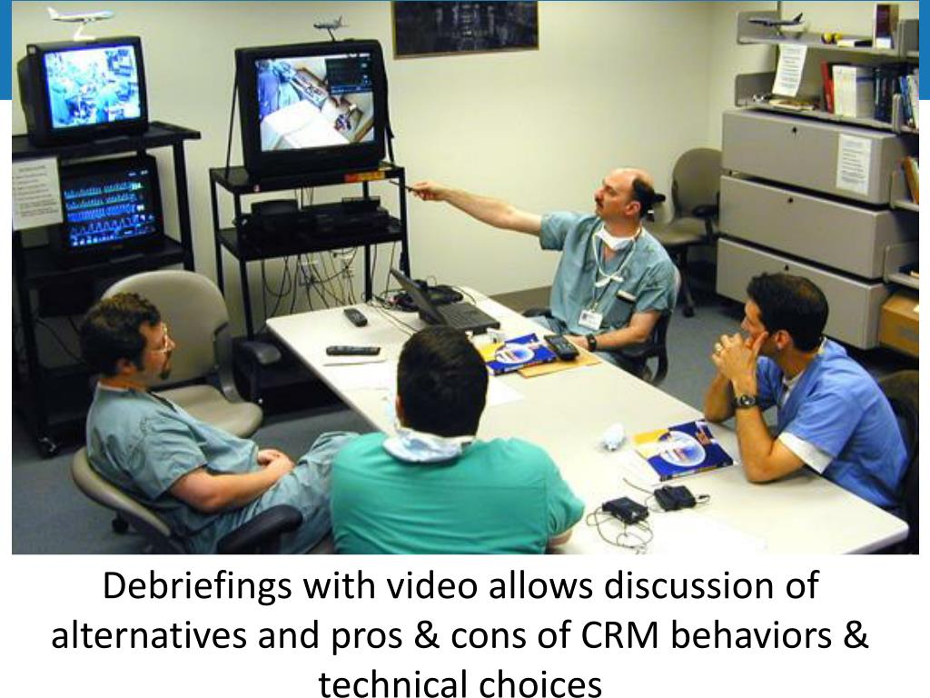 Debriefings with video allows discussion of alternatives and pros & cons of CRM behaviors & technical choices