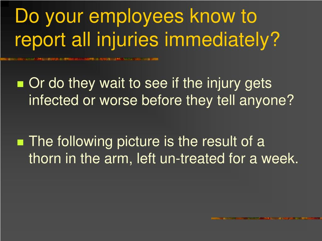 Do your employees know to report all injuries immediately?