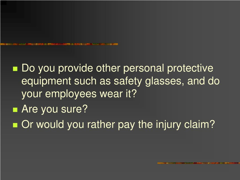 Do you provide other personal protective equipment such as safety glasses, and do your employees wear it?