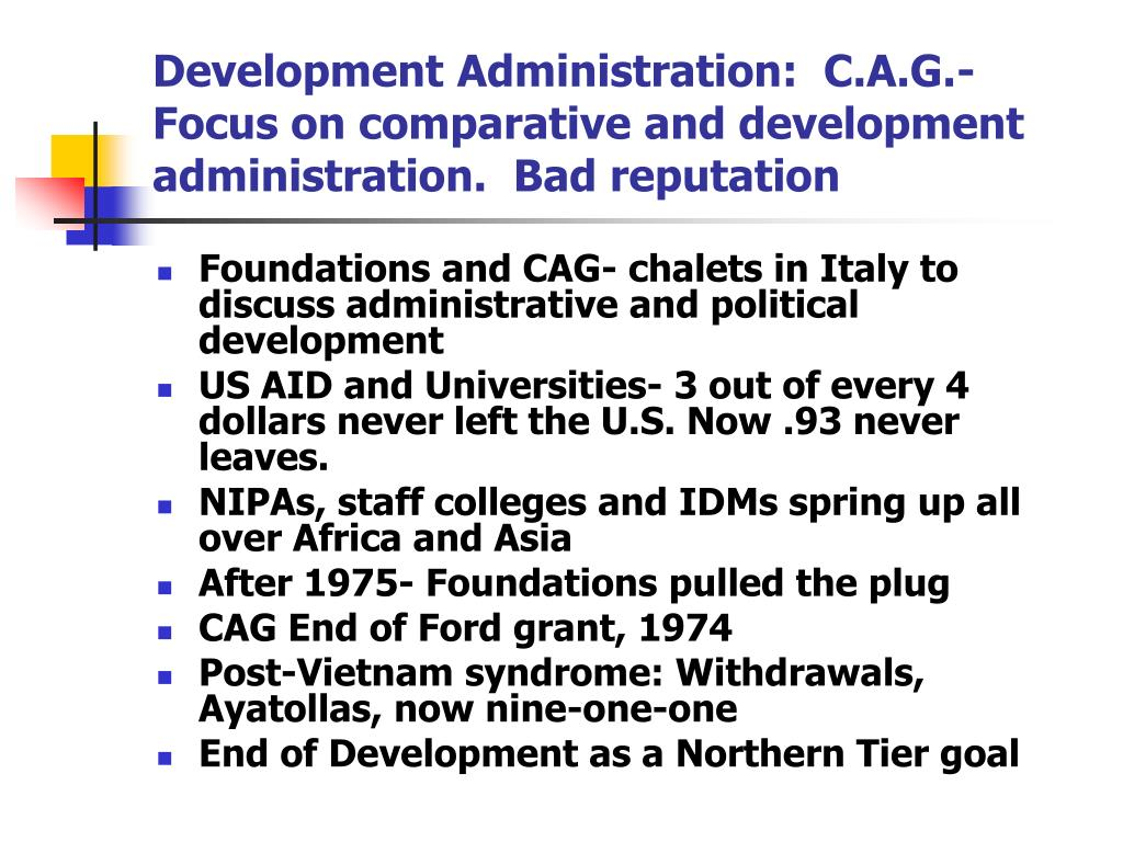 Development Administration:  C.A.G.-  Focus on comparative and development administration.  Bad reputation